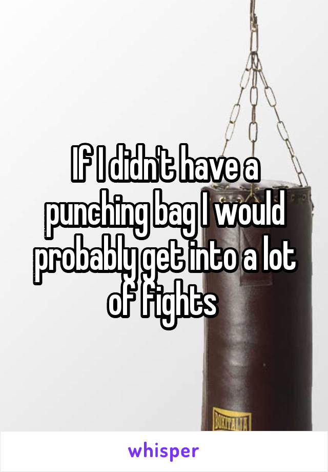If I didn't have a punching bag I would probably get into a lot of fights
