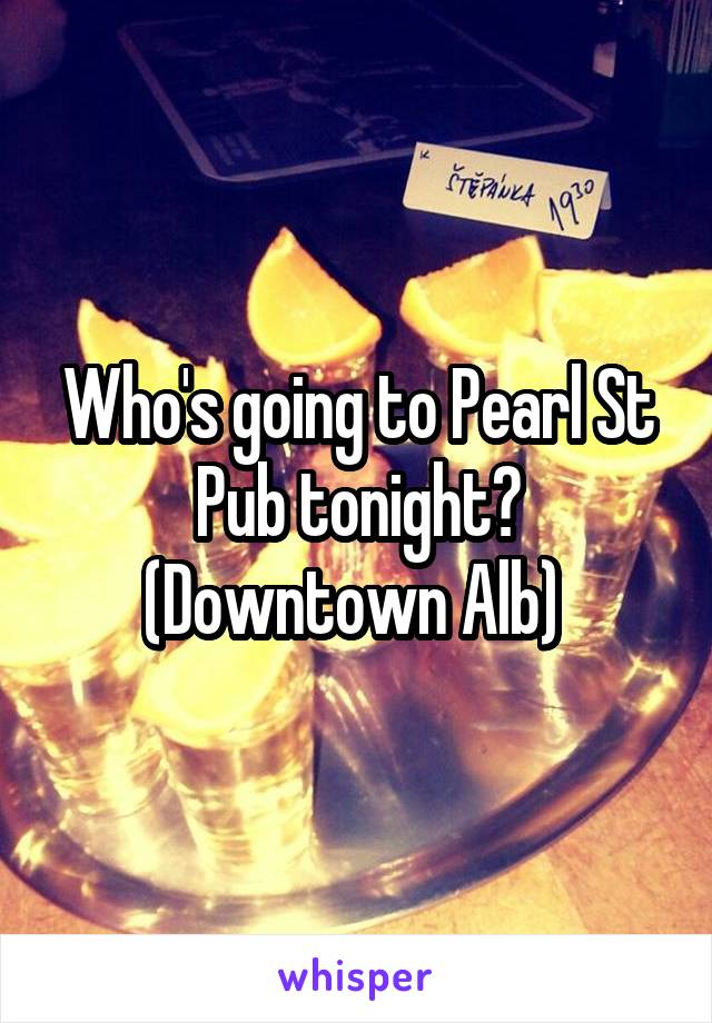 Who's going to Pearl St Pub tonight? (Downtown Alb)