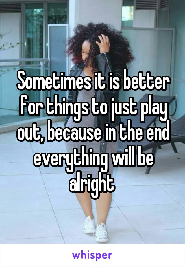 Sometimes it is better for things to just play out, because in the end everything will be alright
