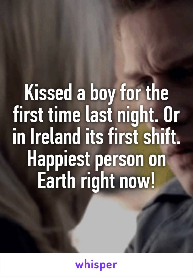 Kissed a boy for the first time last night. Or in Ireland its first shift. Happiest person on Earth right now!