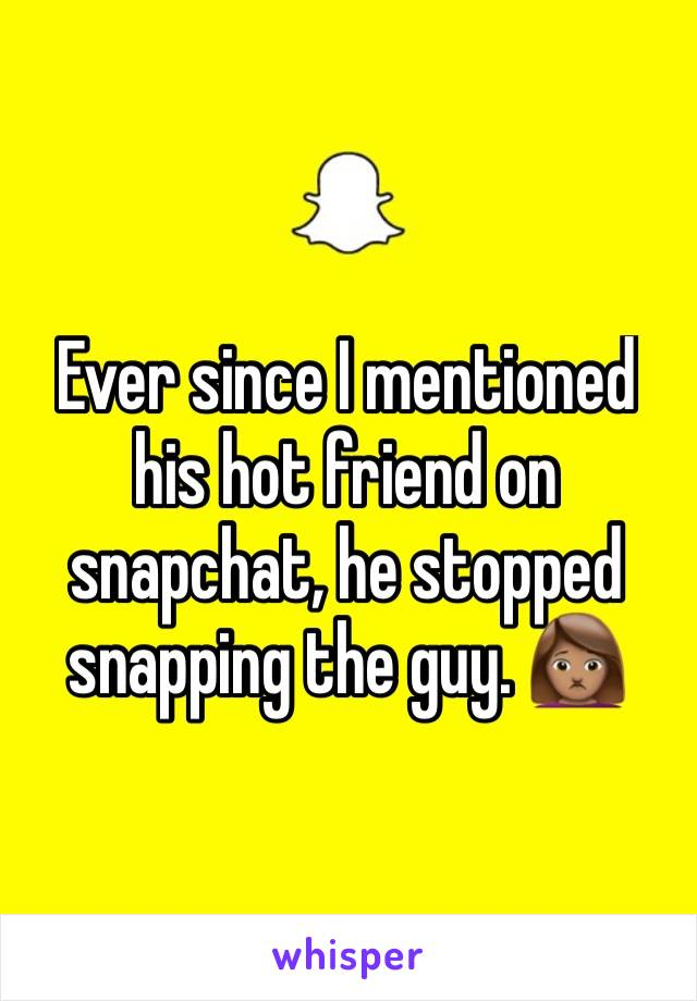 Ever since I mentioned his hot friend on snapchat, he stopped snapping the guy. 🙍🏽