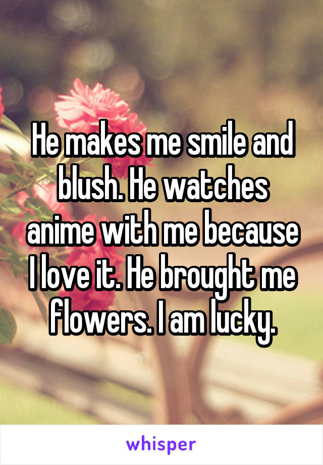 He makes me smile and blush. He watches anime with me because I love it. He brought me flowers. I am lucky.