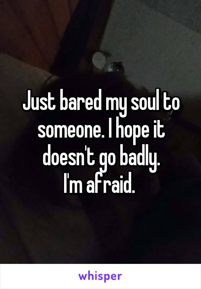 Just bared my soul to someone. I hope it doesn't go badly. I'm afraid.