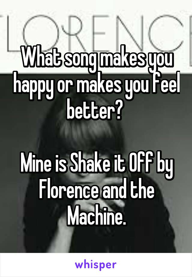 What song makes you happy or makes you feel better?   Mine is Shake it Off by Florence and the Machine.