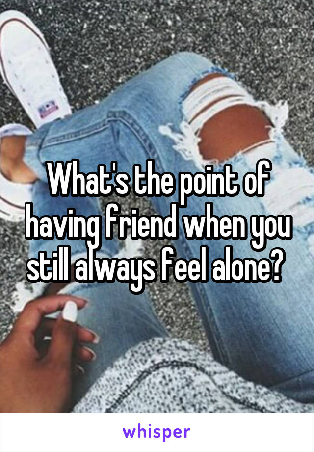 What's the point of having friend when you still always feel alone?