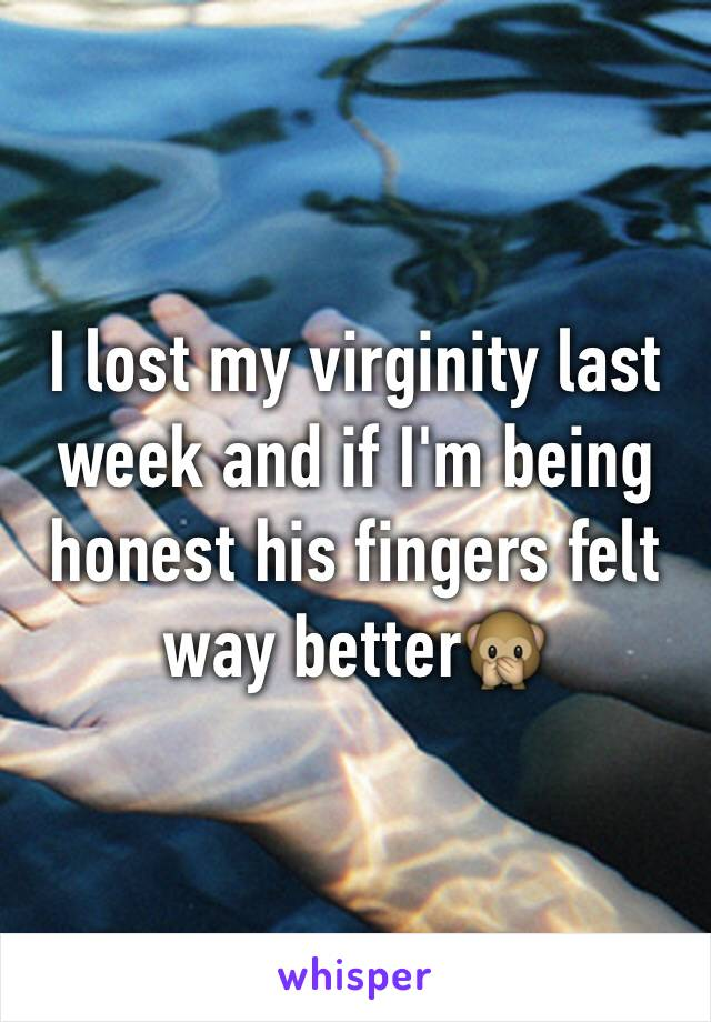 I lost my virginity last week and if I'm being honest his fingers felt way better🙊