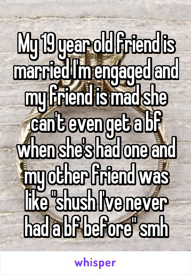 """My 19 year old friend is married I'm engaged and my friend is mad she can't even get a bf when she's had one and my other friend was like """"shush I've never had a bf before"""" smh"""