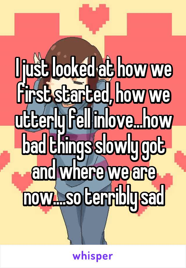 I just looked at how we first started, how we utterly fell inlove...how bad things slowly got and where we are now....so terribly sad