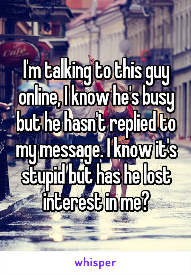 I'm talking to this guy online, I know he's busy but he hasn't replied to my message. I know it's stupid but has he lost interest in me?