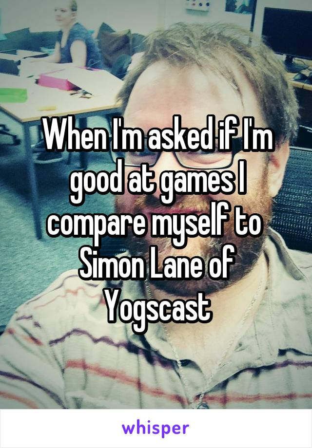 When I'm asked if I'm good at games I compare myself to  Simon Lane of Yogscast