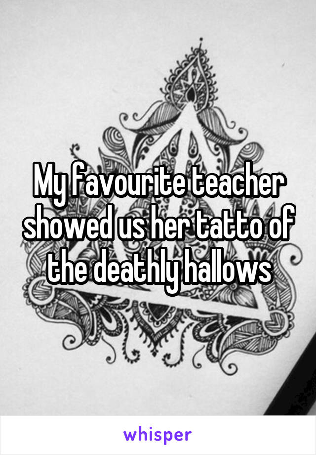 My favourite teacher showed us her tatto of the deathly hallows