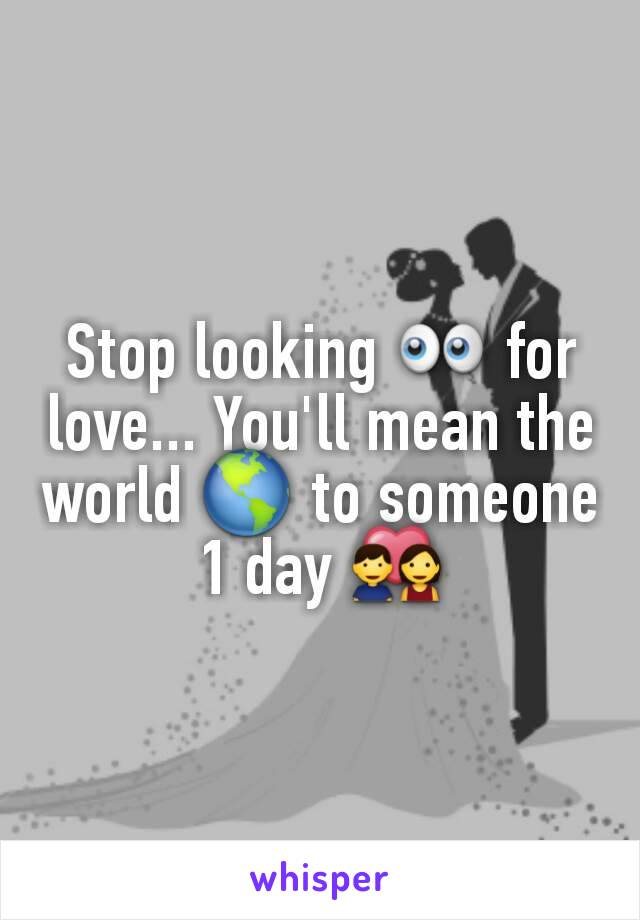 Stop looking 👀 for love... You'll mean the world 🌎 to someone 1 day 💑
