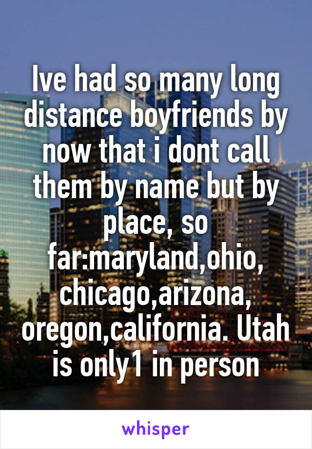 Ive had so many long distance boyfriends by now that i dont call them by name but by place, so far:maryland,ohio, chicago,arizona, oregon,california. Utah is only1 in person