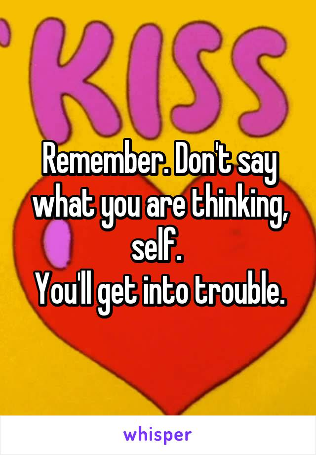 Remember. Don't say what you are thinking, self.  You'll get into trouble.