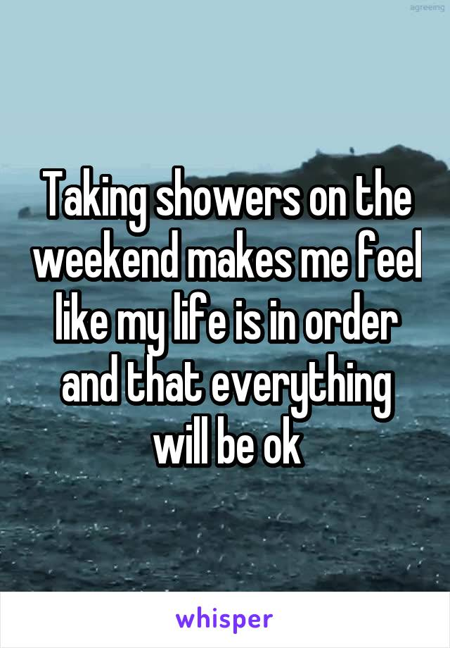 Taking showers on the weekend makes me feel like my life is in order and that everything will be ok