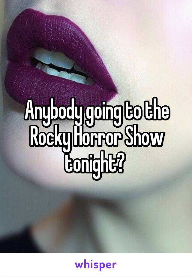 Anybody going to the Rocky Horror Show tonight?