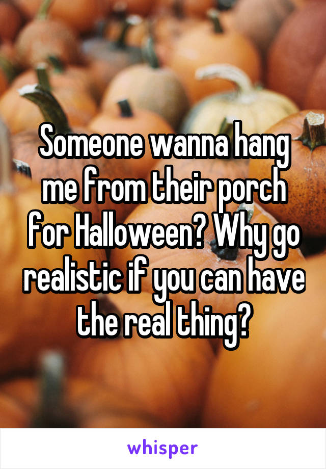 Someone wanna hang me from their porch for Halloween? Why go realistic if you can have the real thing?