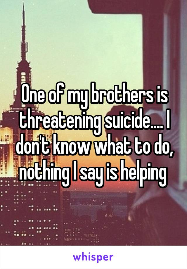 One of my brothers is threatening suicide.... I don't know what to do, nothing I say is helping