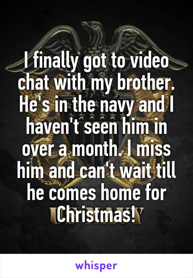 I finally got to video chat with my brother. He's in the navy and I haven't seen him in over a month. I miss him and can't wait till he comes home for Christmas!
