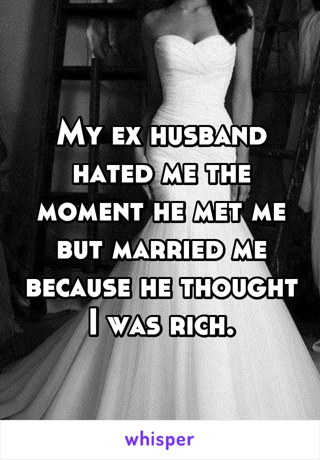 My ex husband hated me the moment he met me but married me because he thought I was rich.