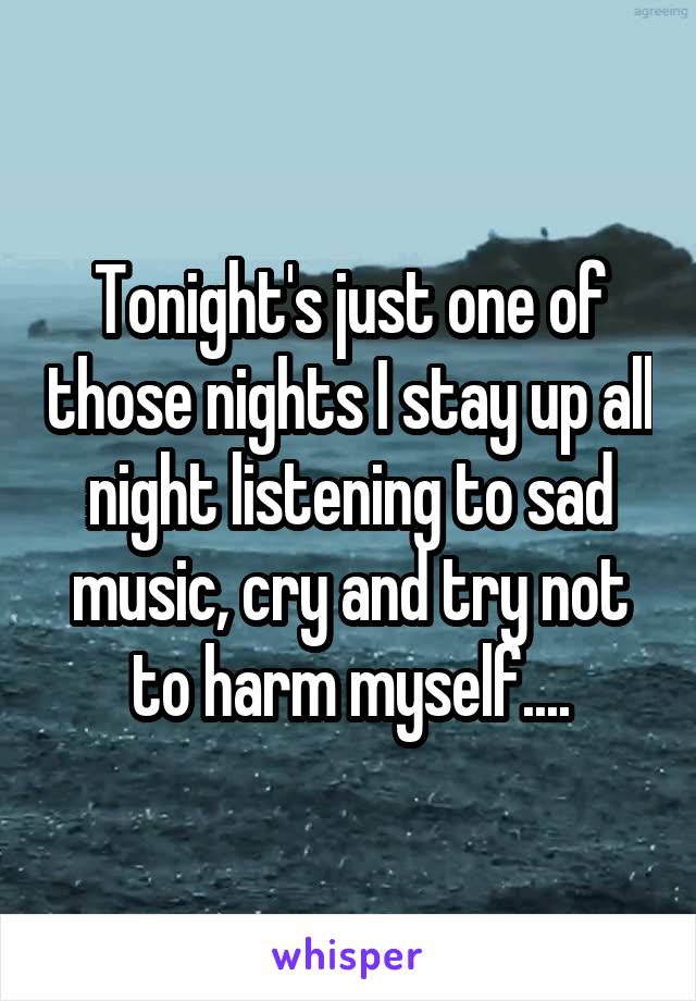Tonight's just one of those nights I stay up all night listening to sad music, cry and try not to harm myself....