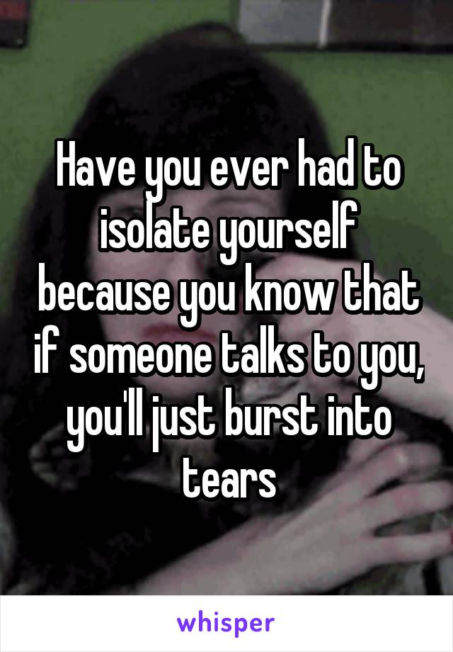 Have you ever had to isolate yourself because you know that if someone talks to you, you'll just burst into tears