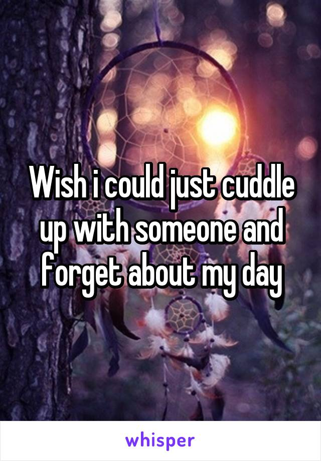 Wish i could just cuddle up with someone and forget about my day