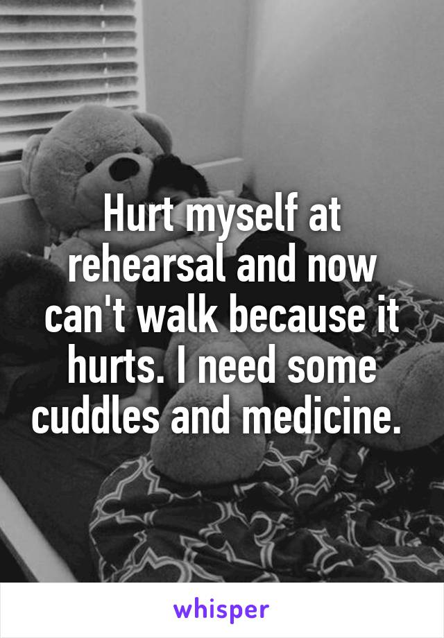 Hurt myself at rehearsal and now can't walk because it hurts. I need some cuddles and medicine.