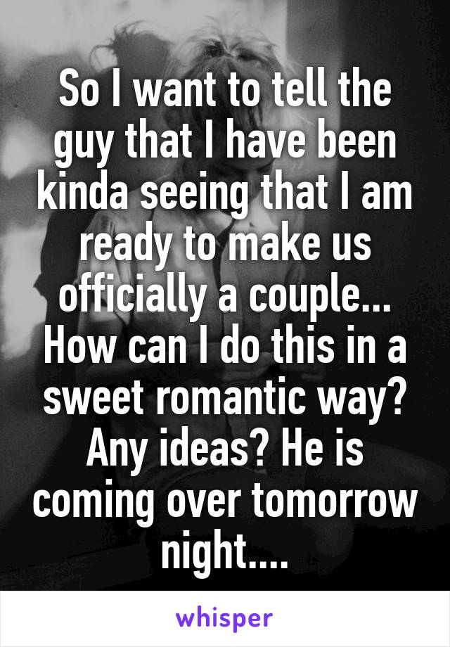 So I want to tell the guy that I have been kinda seeing that I am ready to make us officially a couple... How can I do this in a sweet romantic way? Any ideas? He is coming over tomorrow night....