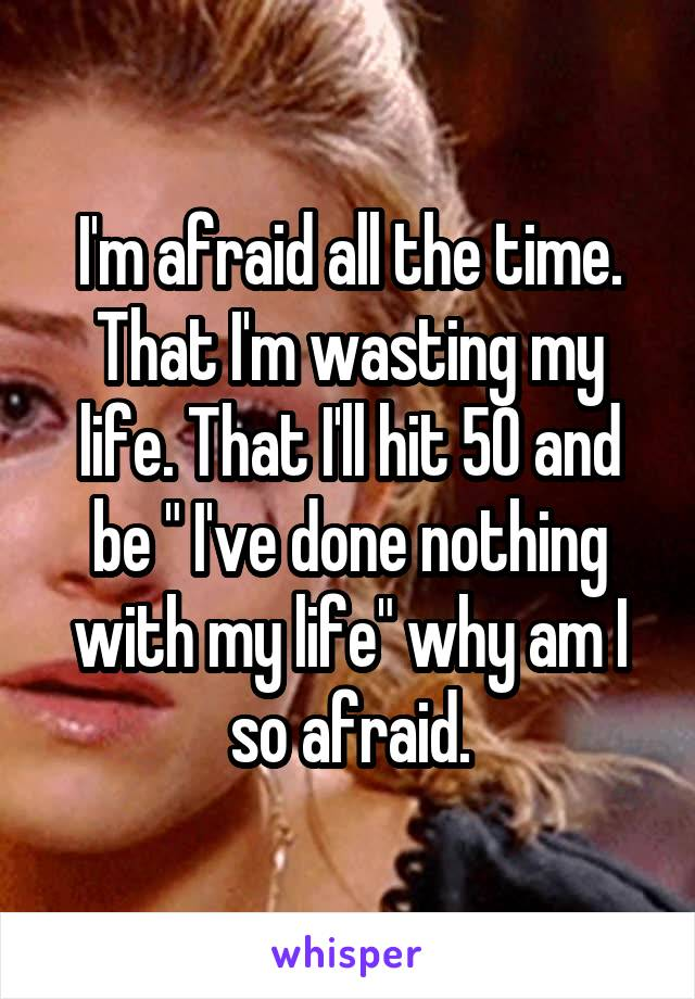 """I'm afraid all the time. That I'm wasting my life. That I'll hit 50 and be """" I've done nothing with my life"""" why am I so afraid."""