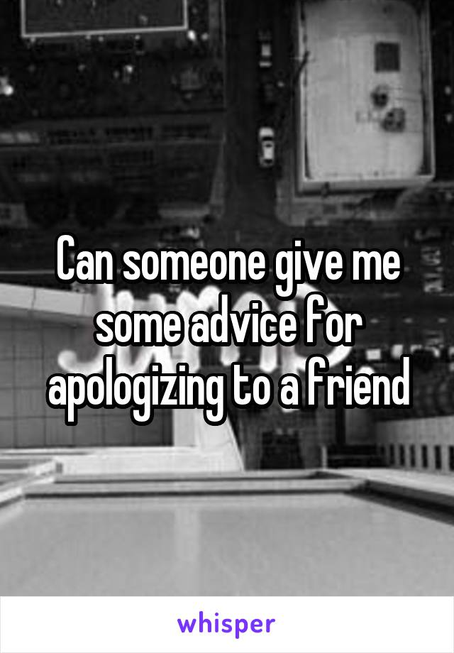 Can someone give me some advice for apologizing to a friend