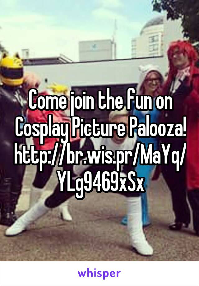 Come join the fun on Cosplay Picture Palooza! http://br.wis.pr/MaYq/YLg9469xSx