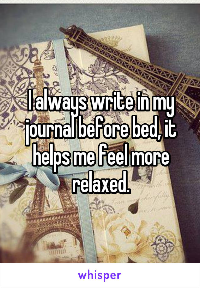 I always write in my journal before bed, it helps me feel more relaxed.