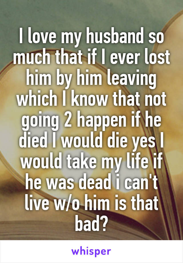 I love my husband so much that if I ever lost him by him leaving which I know that not going 2 happen if he died I would die yes I would take my life if he was dead i can't live w/o him is that bad?