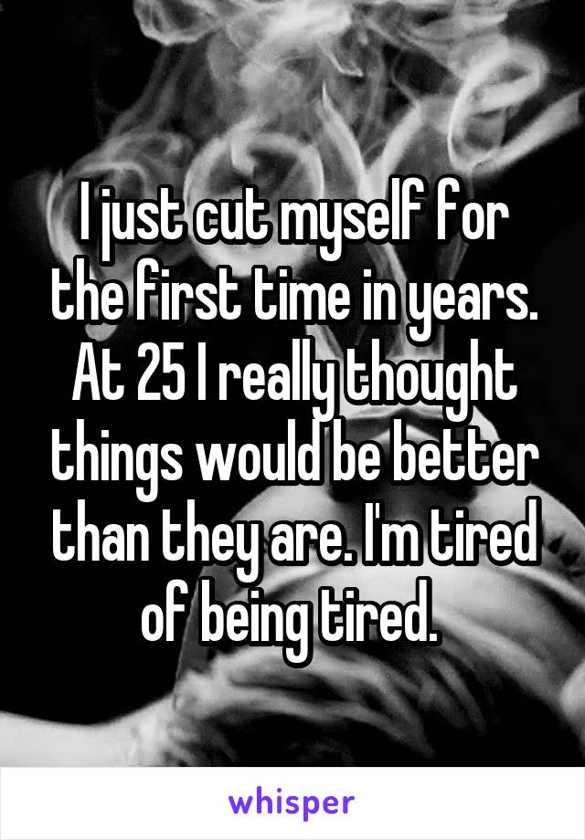 I just cut myself for the first time in years. At 25 I really thought things would be better than they are. I'm tired of being tired.