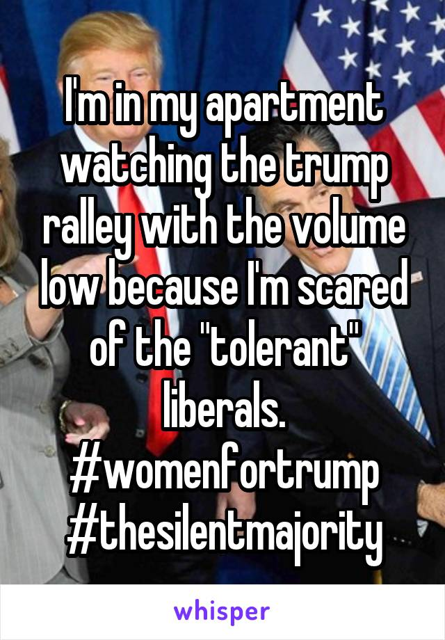 "I'm in my apartment watching the trump ralley with the volume low because I'm scared of the ""tolerant"" liberals. #womenfortrump #thesilentmajority"