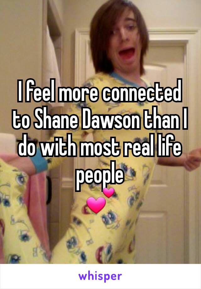 I feel more connected to Shane Dawson than I do with most real life people 💕