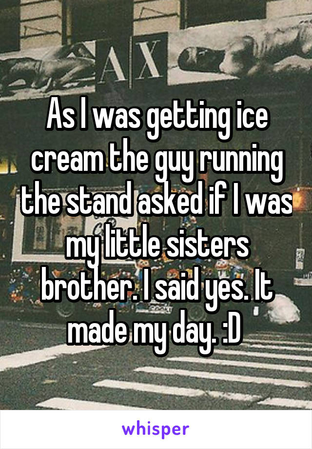 As I was getting ice cream the guy running the stand asked if I was my little sisters brother. I said yes. It made my day. :D