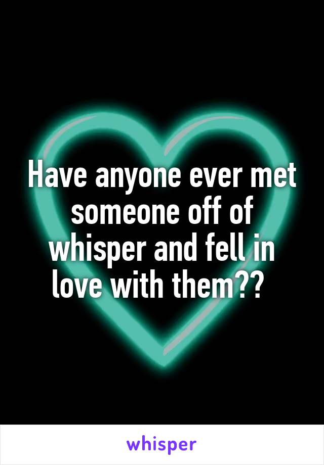 Have anyone ever met someone off of whisper and fell in love with them??
