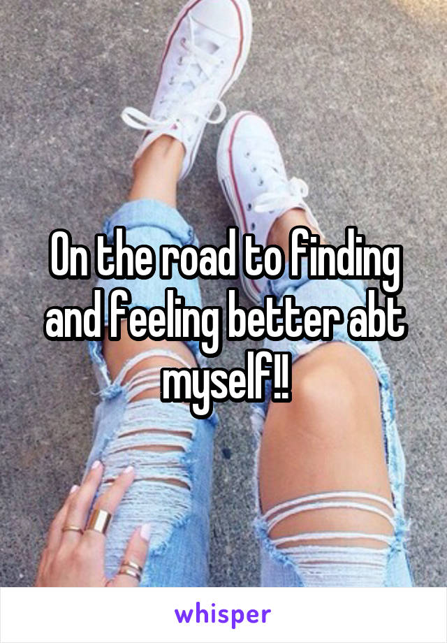 On the road to finding and feeling better abt myself!!