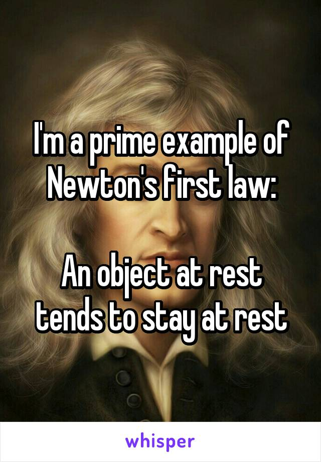 I'm a prime example of Newton's first law:  An object at rest tends to stay at rest