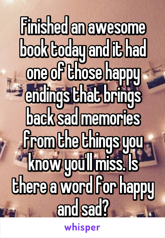 Finished an awesome book today and it had one of those happy endings that brings back sad memories from the things you know you'll miss. Is there a word for happy and sad?
