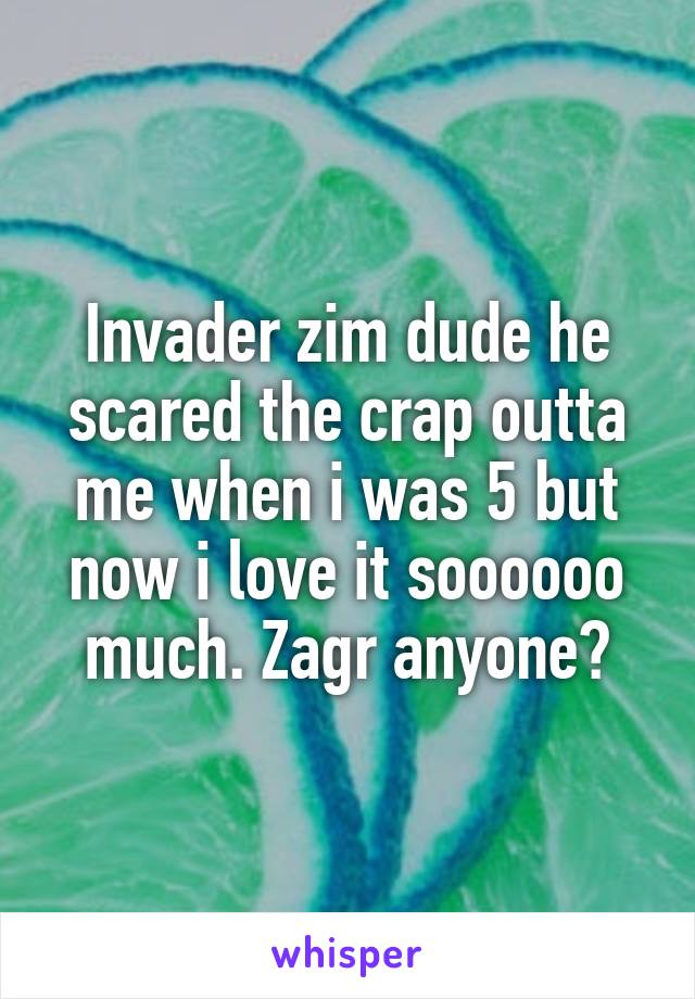 Invader zim dude he scared the crap outta me when i was 5 but now i love it soooooo much. Zagr anyone?