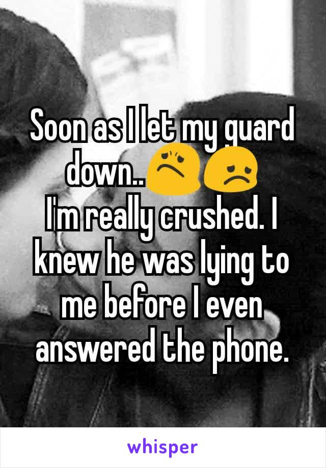 Soon as I let my guard down..😟😞 I'm really crushed. I knew he was lying to me before I even answered the phone.