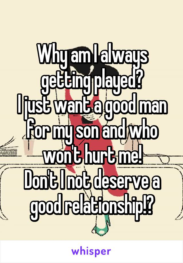 Why am I always getting played? I just want a good man for my son and who won't hurt me! Don't I not deserve a good relationship!?