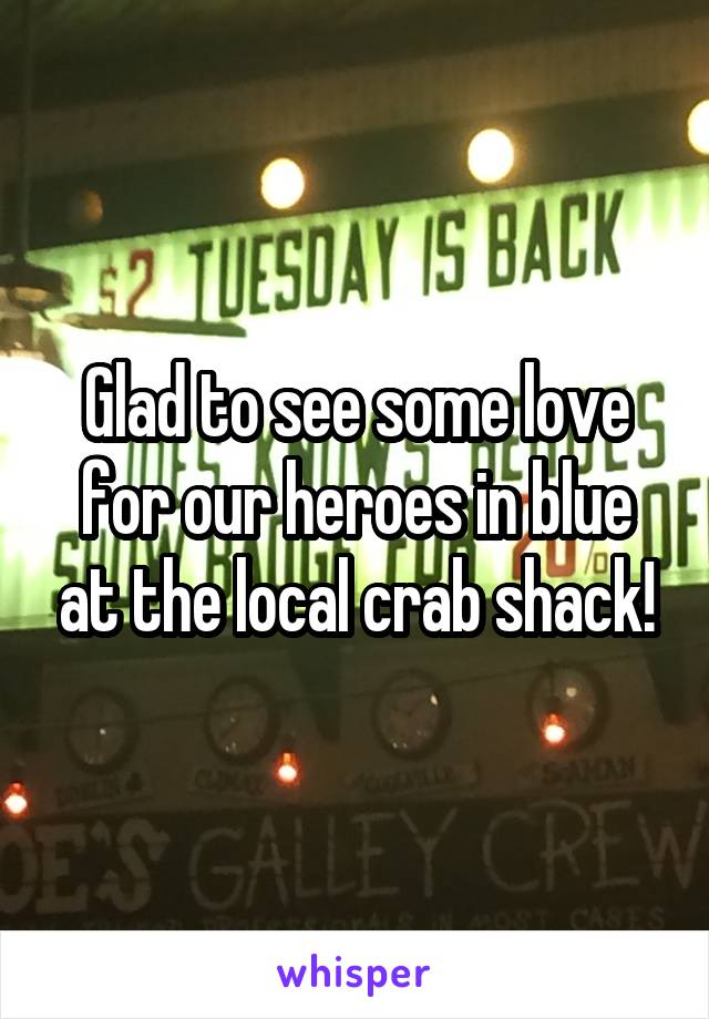 Glad to see some love for our heroes in blue at the local crab shack!