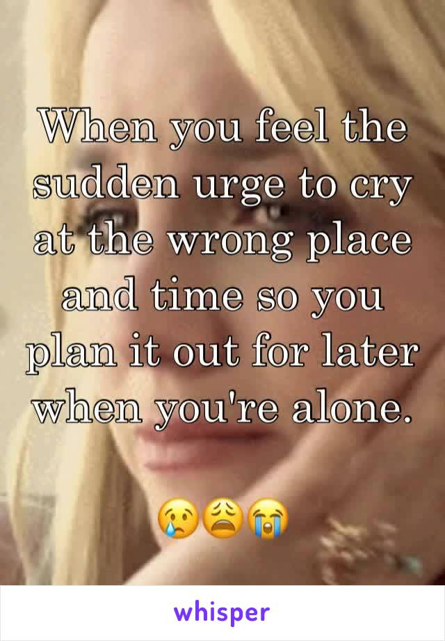 When you feel the sudden urge to cry at the wrong place and time so you plan it out for later when you're alone.   😢😩😭