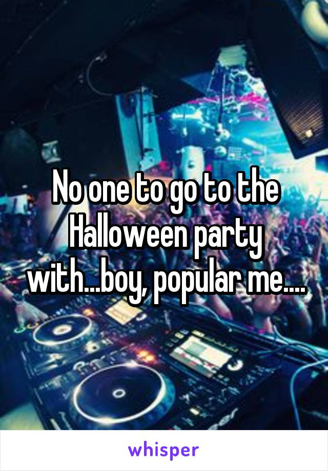 No one to go to the Halloween party with...boy, popular me....