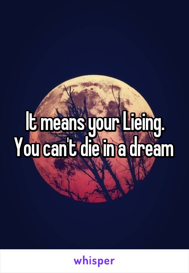 It means your Lieing. You can't die in a dream