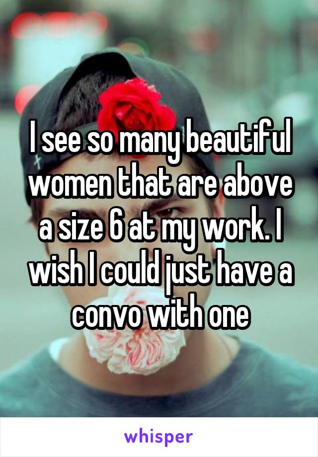 I see so many beautiful women that are above a size 6 at my work. I wish I could just have a convo with one